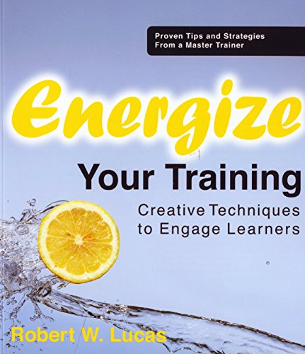 Energize Your Training: Creative Techniques to Engage Learners: Lucas, Robert