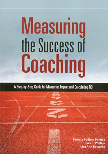 Measuring the Success of Coaching: A Step-By-Step Guide for Measuring Impact and Calculating Roi: ...