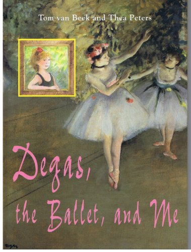 Degas, the Ballet, and Me: Van Beek, Tom