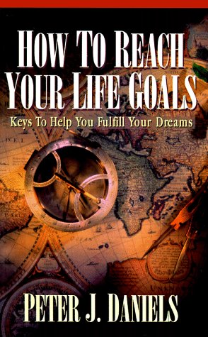 How to Reach Your Life Goals: Keys to Help You Fulfill Your Dreams: Daniels, Peter J.