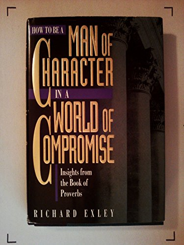 9781562921002: How to Be a Man of Character in a World of Compromise: Devotional Insights from the Books of Proverbs
