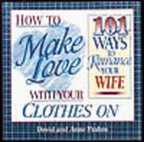 How To Make Love With Your Clothes On 101 Ways To Romance Your Wife