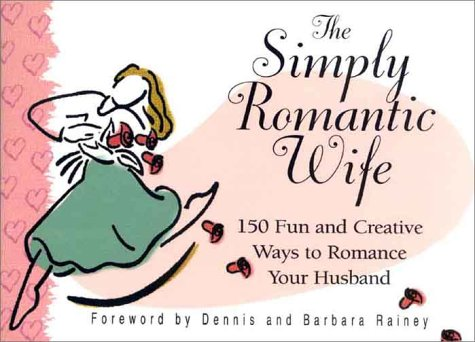 The Simply Romantic Wife: 150 Fun and Creative Ways to Romance Your Husband (1562929291) by Dennis Rainey; Barbara Rainey