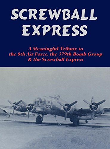 SCREWBALL EXPRESS: Authentic Biography of a B-17G Flying Fortress Assigned to 379th Bomb Group (H...