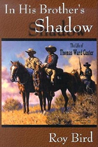 In His Brother's Shadow The Life of Thomas Ward Custer: Bird, Roy