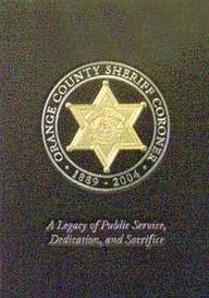 Orange County Sheriff Coroner 1889-2004: A Legacy of Public Service, Dedication, and Sacrifice: ...