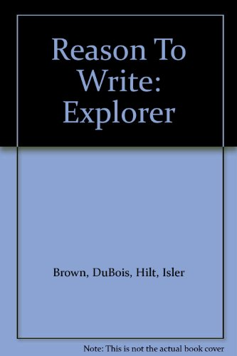 Reason To Write-Explorer: Student Worktext (1993 Copyright): Brown, DuBois, Hilt And Isler