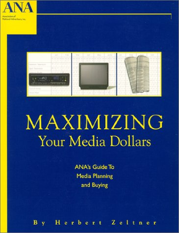 Maximizing Your Media Dollars : ANA's Guide To Media Planning and Buying: Herbert Zeltner
