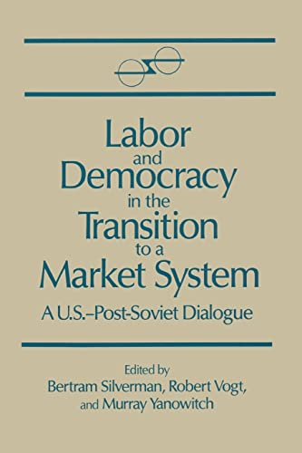 LABOR AND DEMOCRACY IN THE TRANSITION TO A MARKET SYSTEM A US Post-Soviet Dialogue: Silverman, ...