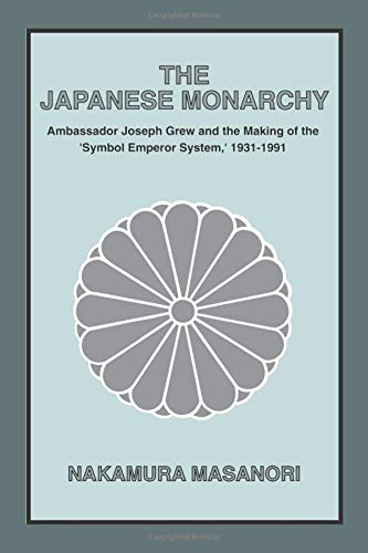 The Japanese Monarchy: Ambassador Joseph Grew and the Making of the Symbol Emperor System: Ambass...