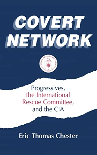 Covert Network: Progressives, the International Rescue Committee and the CIA: Chester, Eric Thomas