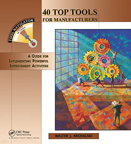 40 Top Tools for Manufacturers: A Guide for Implementing Powerful Improvement: Michalski, Walter J.