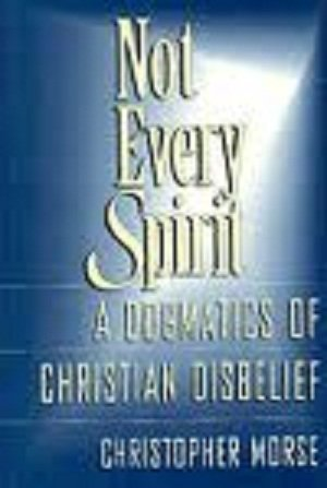 Not Every Spirit: A Dogmatics of Christian Disbelief: Morse, Christopher