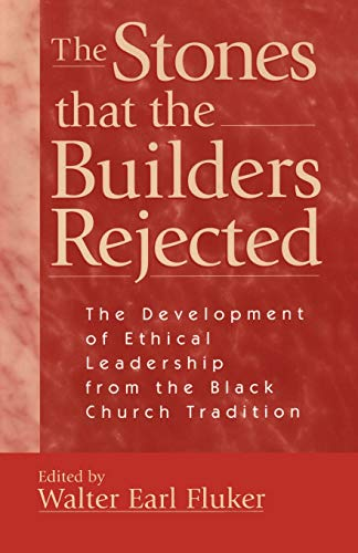 Stones That the Builders Rejected : The Development of Ethical Leadership from the Black Church Tradition - Walter Earl Fluker