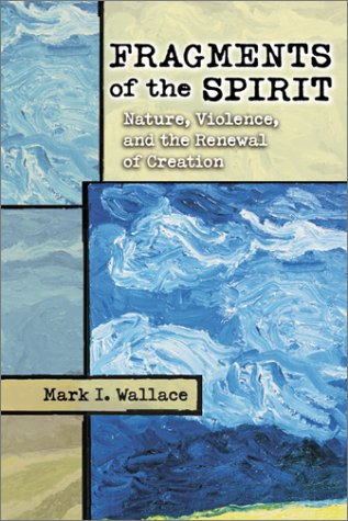 Fragments of the Spirit: Nature, Violence, & the Renewal of Creation.: Mark I. Wallace