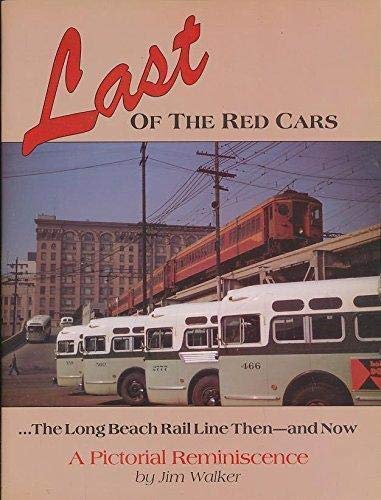 Last of the Red Cars The Long Beach Rail Line, Then and Now, A Pictorial Reminiscence