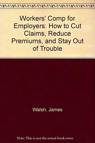 Workers' Comp for Employers: How to Cut: James Walsh (Editor),