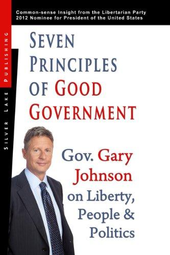9781563439131: Seven Principles of Good Government: Gary Johnson on Politics, People and Freedom: Insights from the 2012 Libertarian Party Nominee for P