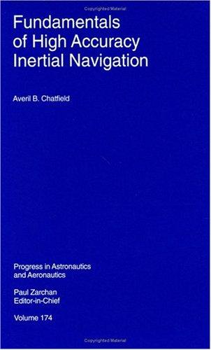 FUNDAMENTALS OF HIGH ACCURACY INERTIAL NAVIGATION: Chatfield, Averil B.