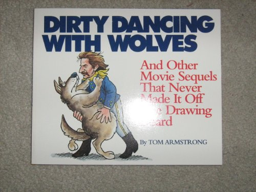 Dirty Dancing With Wolves: And Other Movie Sequels That Never Made It Off the Drawing Board (1563520354) by Armstrong, Tom