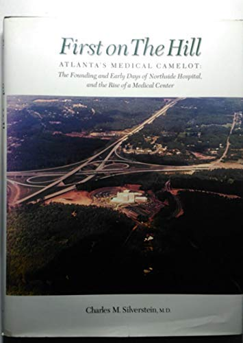 First on the Hill: Atlanta's Medical Camelot: The Founding and Early Days of Northside Hospital...