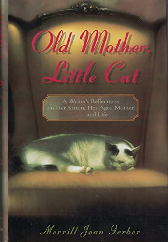 Old Mother, Little Cat: A Writer's Reflections on Her Kitten, Her Aged Mother.and Life: Gerber...