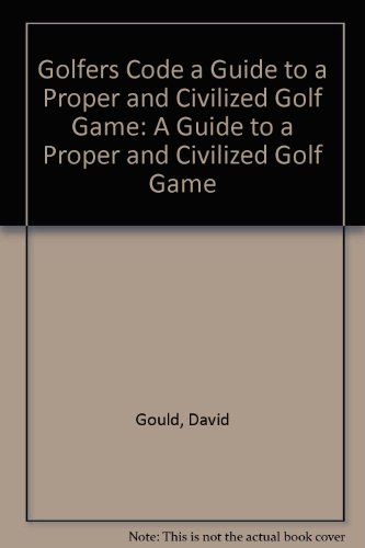 Golfers Code a Guide to a Proper and Civilized Golf Game: A Guide to a Proper and Civilized Golf Game (9781563677410) by Gould, David