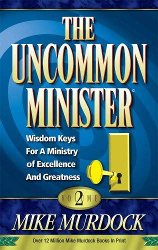 The uncommon minister: Wisdom keys for a ministry of excellence and greatness.