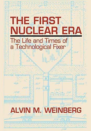 The First Nuclear Era: The Life and Times of a Technological Fixer: Weinberg, Alvin M.