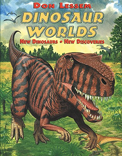 Dinosaur Worlds: New Dinosaurs, New Discoveries: Don Lessem
