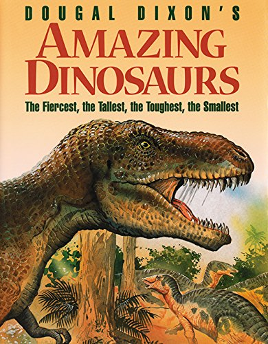 Dougal Dixon's Amazing Dinosaurs: The Fiercest, the Tallest, the Toughest, the Smallest: Dixon...