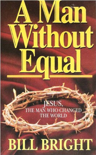A Man Without Equal: Jesus, the Man Who Changed the World: Bright, Bill