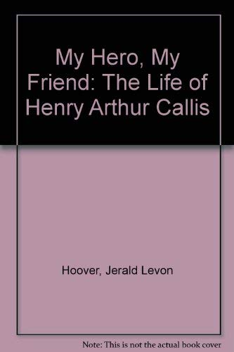 My Hero, My Friend: The Life of Henry Arthur Callis: Hoover, Jerald Levon