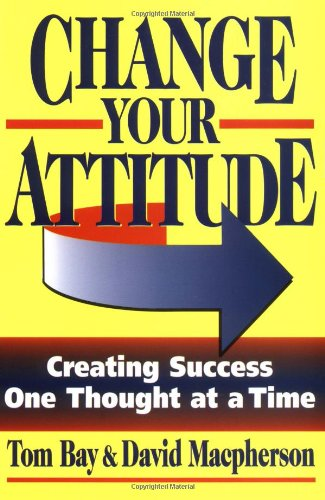 Change Your Attitude : Creating Success One: Tom Bay; David