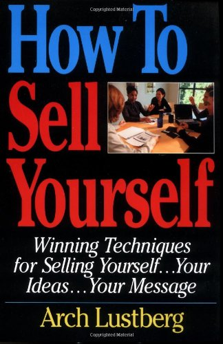 How to Sell Yourself: Winning Techniques for Selling Yourself, Your Ideas...Your Message: Lustberg,...