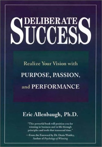Deliberate Success: Realize Your Vision with Purpose, Passion and Performance: Allenbaugh, Eric