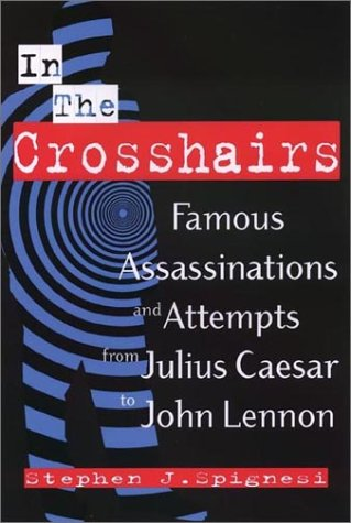 In the Crosshairs: Famous Assassinations and Attempts from Julius Caesar to John Lennon (1564146243) by Stephen J. Spignesi