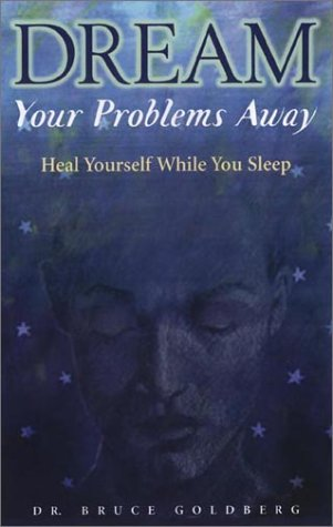 Dream Your Problems Away: Heal Yourself While You Sleep: Goldberg, Bruce