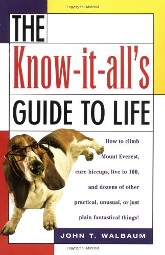 9781564146731: The Know-It-All's Guide to Life: How to Climb Mount Everest, Cure Hiccups, Live to 100, and Dozens of Other Practical, Unusual, or Just Plain Fantastical Things
