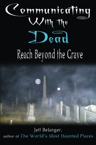 Communicating With The Dead: Reach Beyond The Grave: Belanger, Jeff