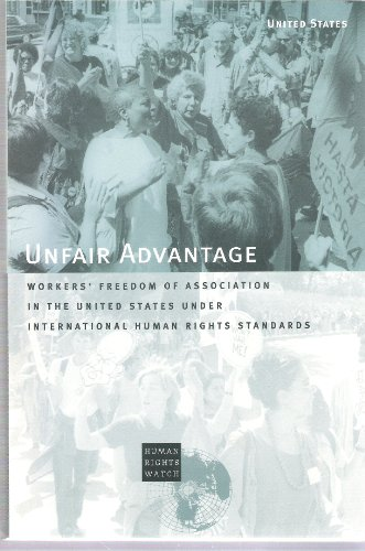 The Unfair Advantage: Workers' Freedom of Association in the United States Under International...