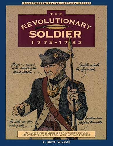 The Revolutionary Soldier 1775-1783: An Illustrated Sourcebook of Authentic Details about Everyda...