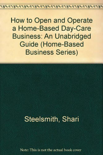 How to Open and Operate a Home-Based Day-Care Business: An Unabridged Guide (Home-Based Business ...