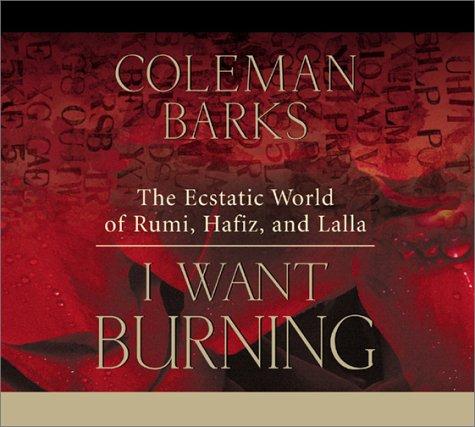 I Want Burning: The Ecstatic World of Rumi, Hafiz, and Lalla: Coleman Barks