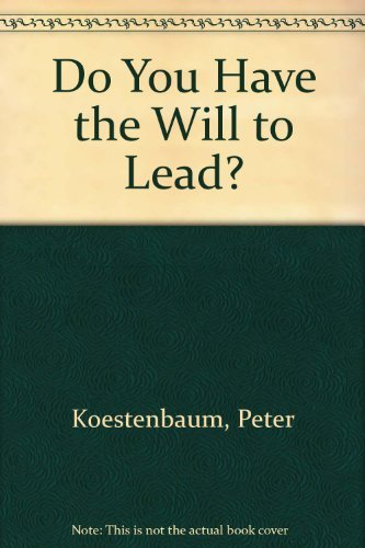 Do You Have the Will to Lead?: Real World Philosophy for Leaders: Koestenbaum, Peter