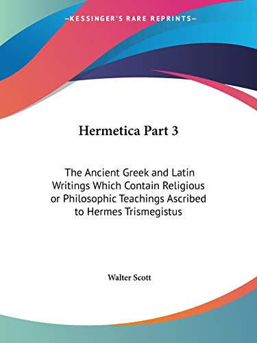 Hermetica Part 3: The Ancient Greek and Latin Writings, Ascribed to Hermes Trismegistus: Scott, ...
