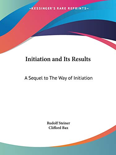 Initiation and Its Results: A Sequel to the Way of Initiation (1909): Steiner, Rudolf