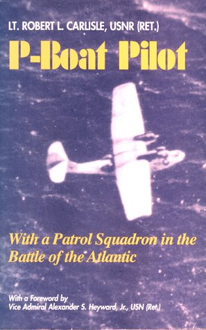 P-Boat Pilot: With a Patrol Squadron in the Battle of the Atlantic: Carlisle, Robert L.