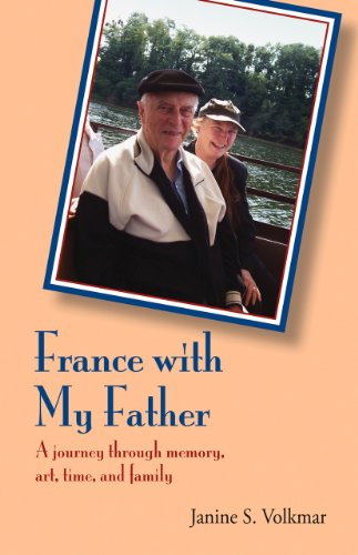France with My Father: A Journey Through Memory, Art, Time, and Family: Volkmar, Janine S.