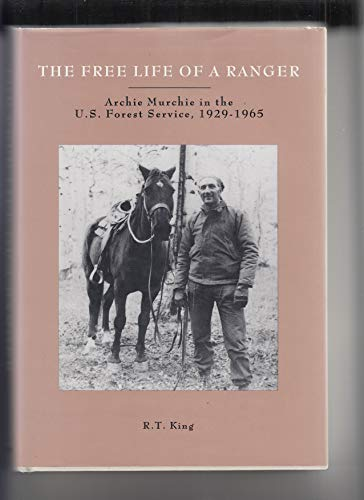The Free Life of a Ranger: Archie Murchie in the U.S. Forest Service, 1929-1965: King, R.T.